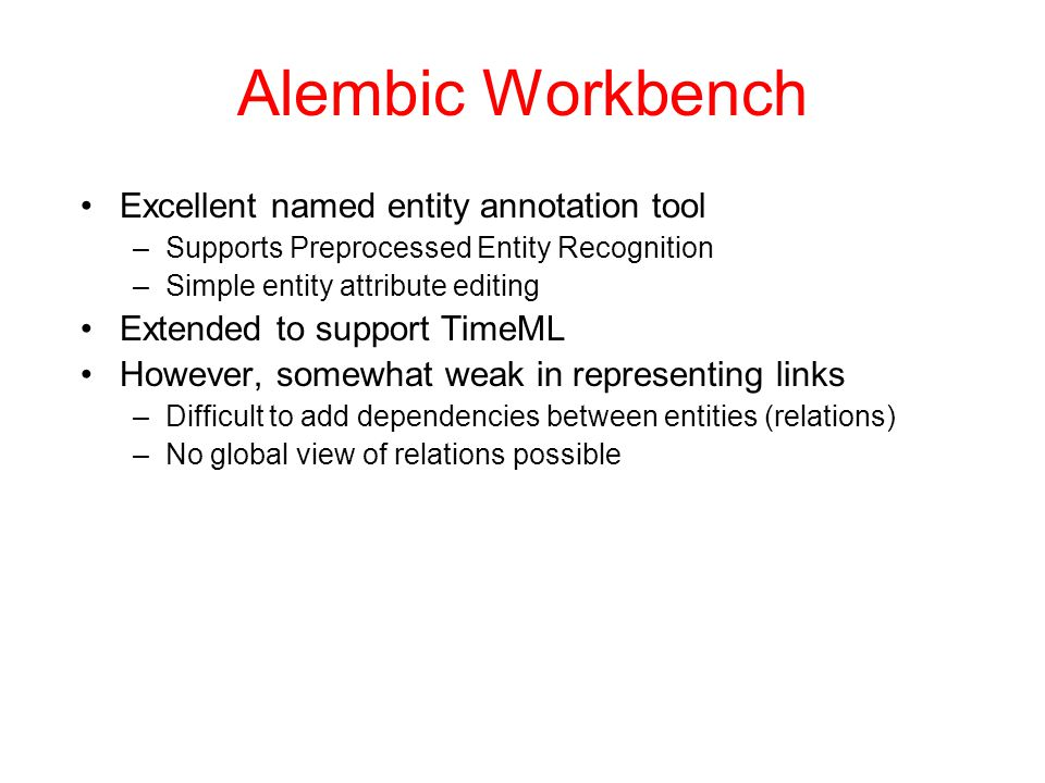 Alembic Workbench Excellent named entity annotation tool –Supports Preprocessed Entity Recognition –Simple entity attribute editing Extended to suppor