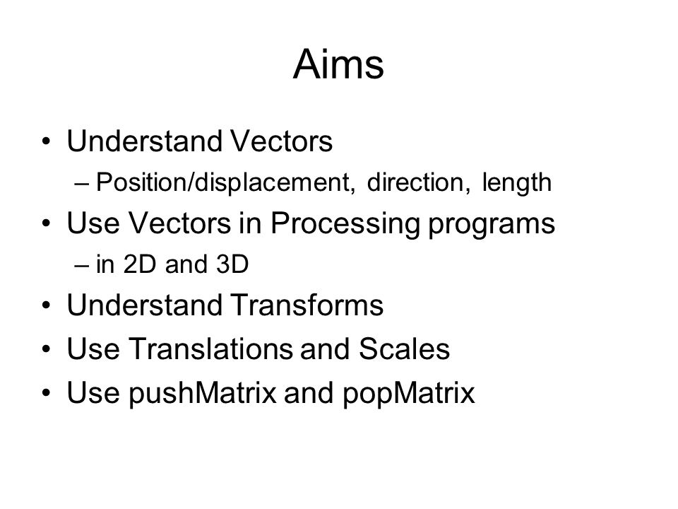 Aims Understand Vectors –Position/displacement, direction, length Use Vectors in Processing programs –in 2D and 3D Understand Transforms Use Translations and Scales Use pushMatrix and popMatrix