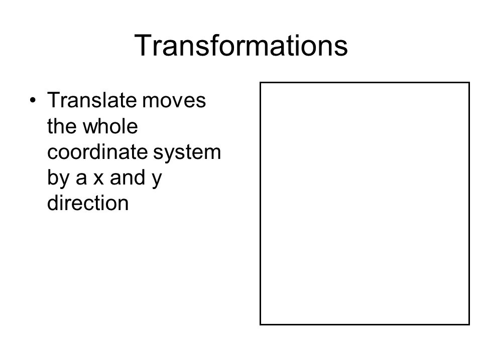 Transformations Translate moves the whole coordinate system by a x and y direction