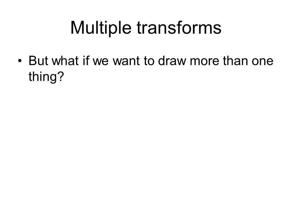 Multiple transforms But what if we want to draw more than one thing?