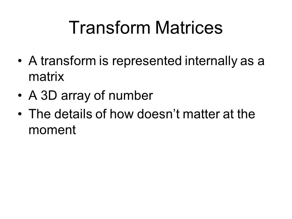 Transform Matrices A transform is represented internally as a matrix A 3D array of number The details of how doesn't matter at the moment