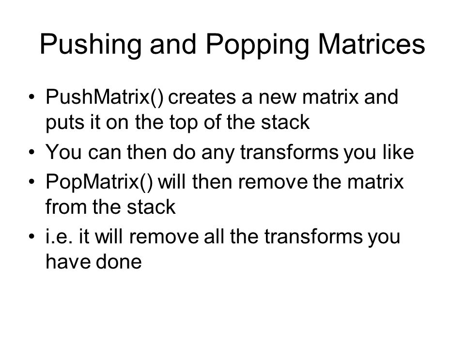 Pushing and Popping Matrices PushMatrix() creates a new matrix and puts it on the top of the stack You can then do any transforms you like PopMatrix() will then remove the matrix from the stack i.e.