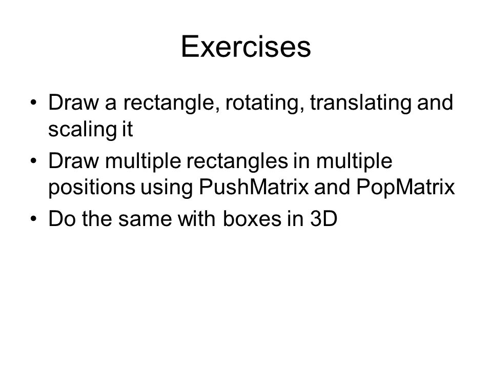 Exercises Draw a rectangle, rotating, translating and scaling it Draw multiple rectangles in multiple positions using PushMatrix and PopMatrix Do the same with boxes in 3D