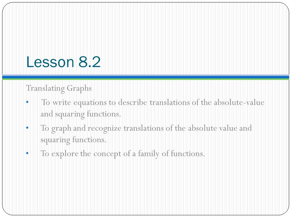 Lesson 8.2 Translating Graphs To write equations to describe translations of the absolute-value and squaring functions.