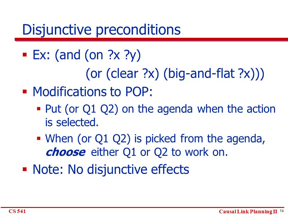 14 CS 541 Causal Link Planning II Disjunctive preconditions  Ex: (and (on ?x ?y) (or (clear ?x) (big-and-flat ?x)))  Modifications to POP:  Put (or