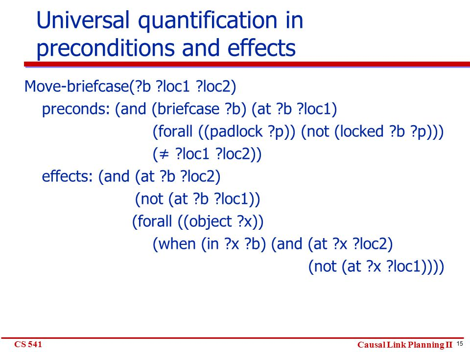 15 CS 541 Causal Link Planning II Universal quantification in preconditions and effects Move-briefcase( b loc1 loc2) preconds: (and (briefcase b) (at b loc1) (forall ((padlock p)) (not (locked b p))) (≠ loc1 loc2)) effects: (and (at b loc2) (not (at b loc1)) (forall ((object x)) (when (in x b) (and (at x loc2) (not (at x loc1))))
