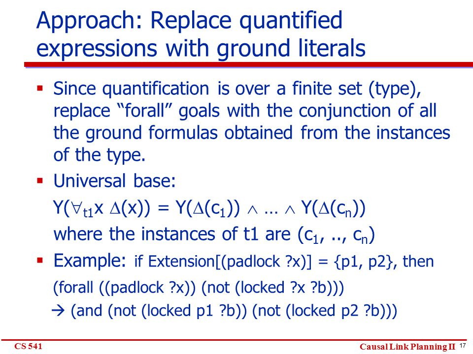 17 CS 541 Causal Link Planning II Approach: Replace quantified expressions with ground literals  Since quantification is over a finite set (type), re