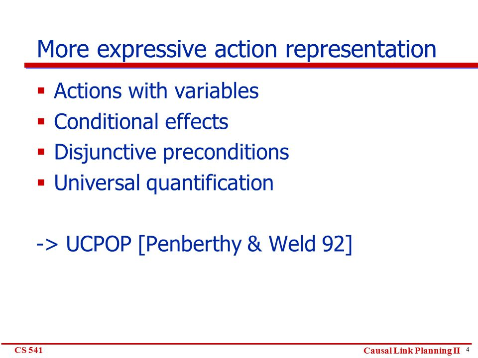 4 CS 541 Causal Link Planning II More expressive action representation  Actions with variables  Conditional effects  Disjunctive preconditions  Universal quantification -> UCPOP [Penberthy & Weld 92]