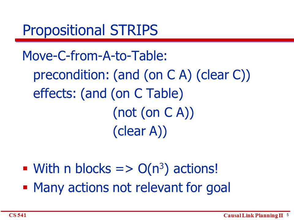 5 CS 541 Causal Link Planning II Propositional STRIPS Move-C-from-A-to-Table: precondition: (and (on C A) (clear C)) effects: (and (on C Table) (not (on C A)) (clear A))  With n blocks => O(n 3 ) actions.
