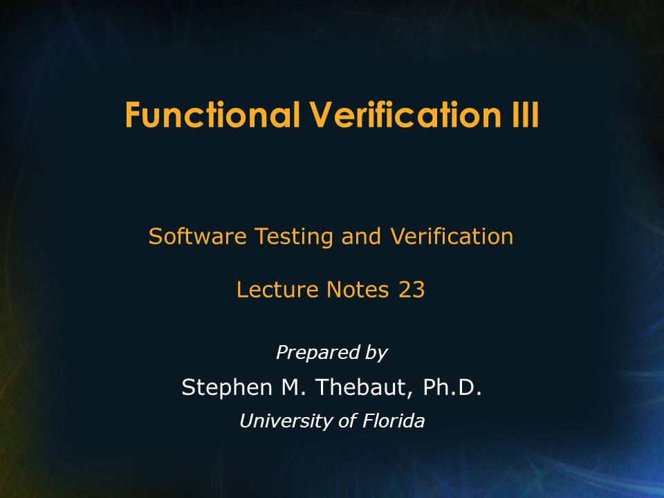 Functional Verification III Prepared by Stephen M. Thebaut, Ph.D. University of Florida Software Testing and Verification Lecture Notes 23