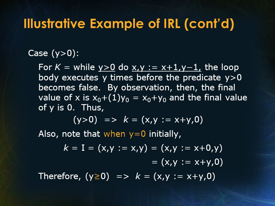 Illustrative Example of IRL (cont'd) Case (y>0): For K = while y>0 do x,y := x+1,y−1, the loop body executes y times before the predicate y>0 becomes