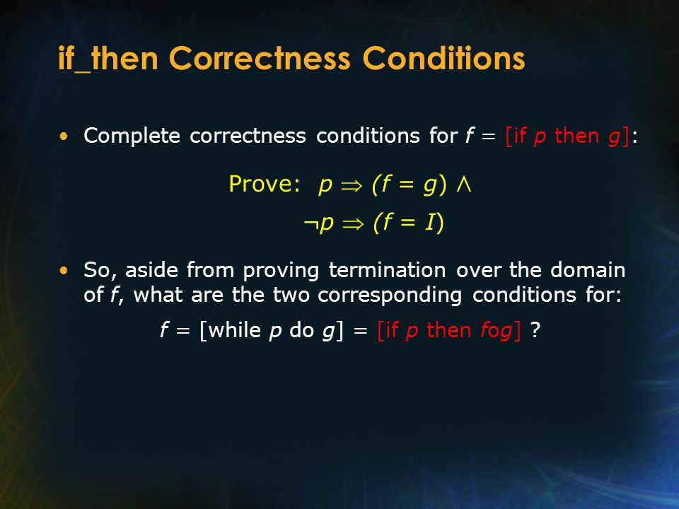 if_then Correctness Conditions Complete correctness conditions for f = [if p then g]: Prove: p  (f = g) Л ¬p  (f = I) So, aside from proving termina
