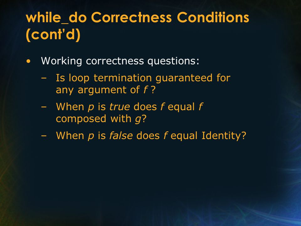 while_do Correctness Conditions (cont'd) Working correctness questions: –Is loop termination guaranteed for any argument of f ? –When p is true does f