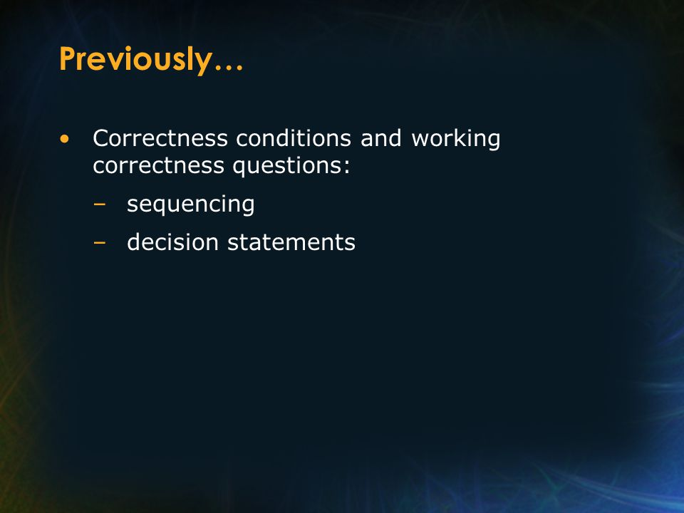 Previously… Correctness conditions and working correctness questions: –sequencing –decision statements