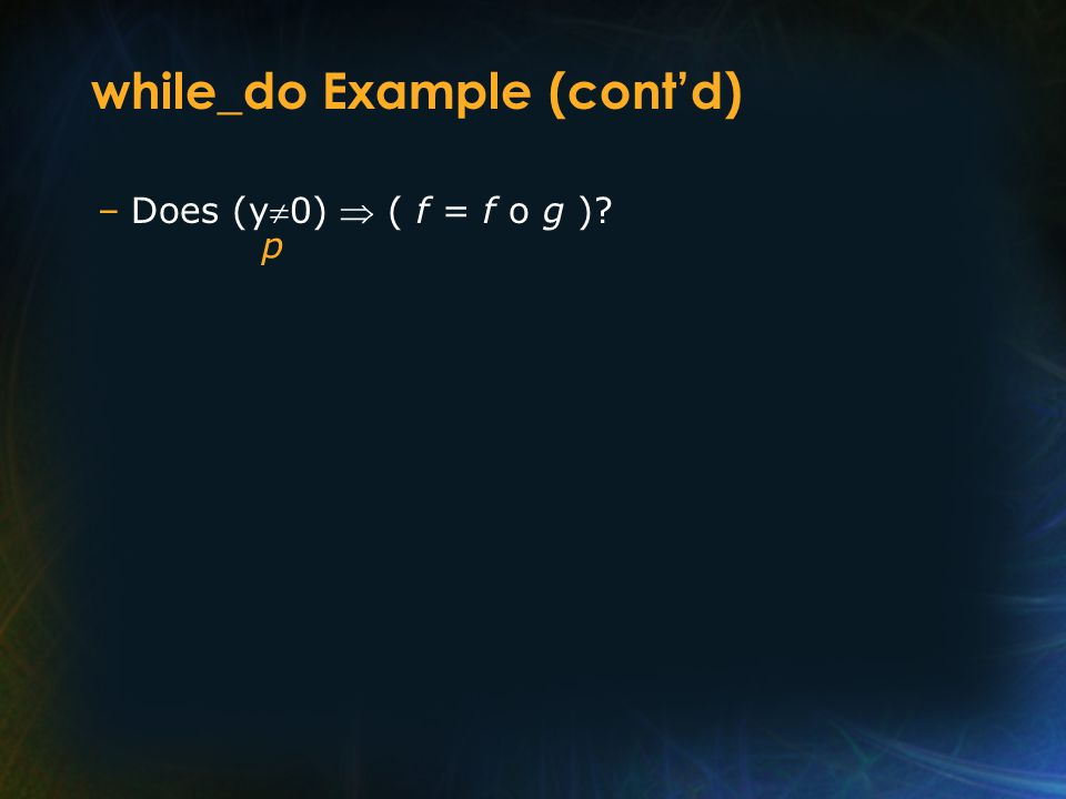 while_do Example (cont'd) –Does (y  0)  ( f = f o g )? p