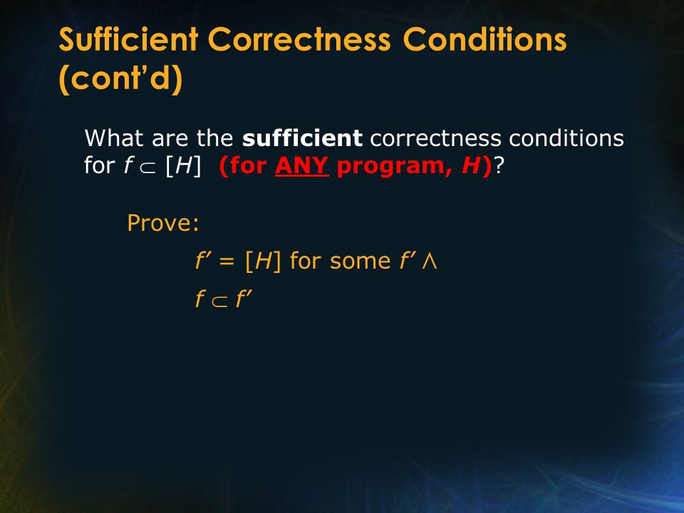 Sufficient Correctness Conditions (cont'd) What are the sufficient correctness conditions for f  [H] (for ANY program, H)? Prove: f' = [H] for some f