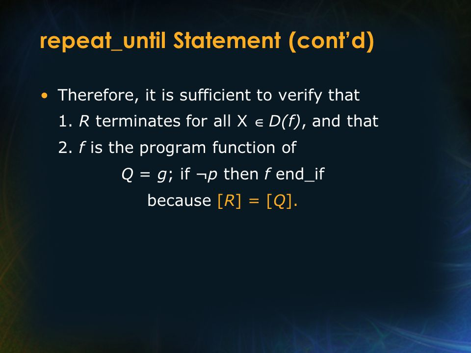 repeat_until Statement (cont'd) Therefore, it is sufficient to verify that 1. R terminates for all X  D(f), and that 2. f is the program function of