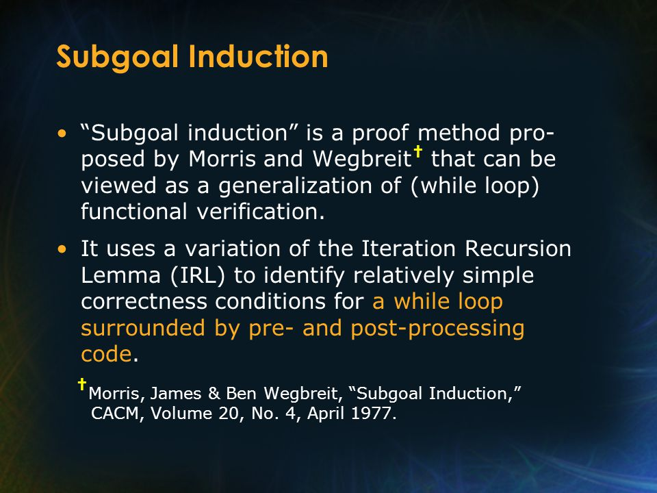 "Subgoal Induction ""Subgoal induction"" is a proof method pro- posed by Morris and Wegbreit † that can be viewed as a generalization of (while loop) fun"