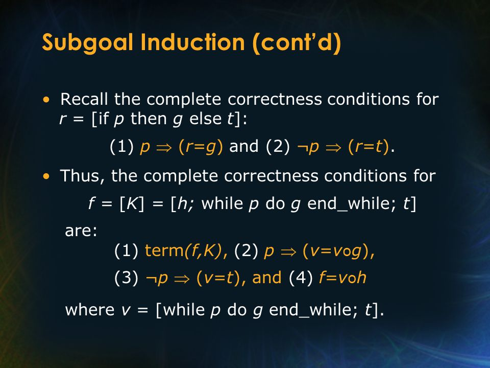 Subgoal Induction (cont'd) Recall the complete correctness conditions for r = [if p then g else t]: (1) p  (r=g) and (2) ¬p  (r=t). Thus, the comple