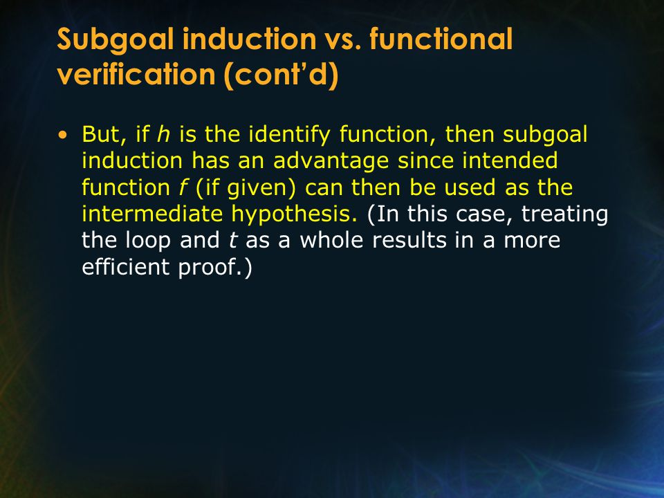 Subgoal induction vs. functional verification (cont'd) But, if h is the identify function, then subgoal induction has an advantage since intended func