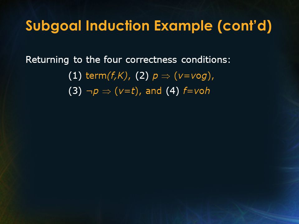 Subgoal Induction Example (cont'd) Returning to the four correctness conditions: (1) term(f,K), (2) p  (v=vog), (3) ¬p  (v=t), and (4) f=voh
