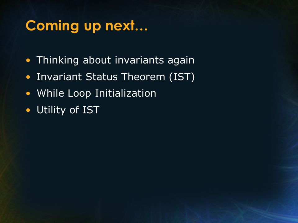 Coming up next… Thinking about invariants again Invariant Status Theorem (IST) While Loop Initialization Utility of IST
