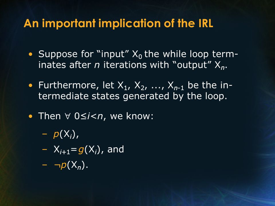 An important implication of the IRL (cont'd) As f = [while p do g] = [if p then g;f end_if], it follows that f(X 0 ) = f(X 1 ) =...