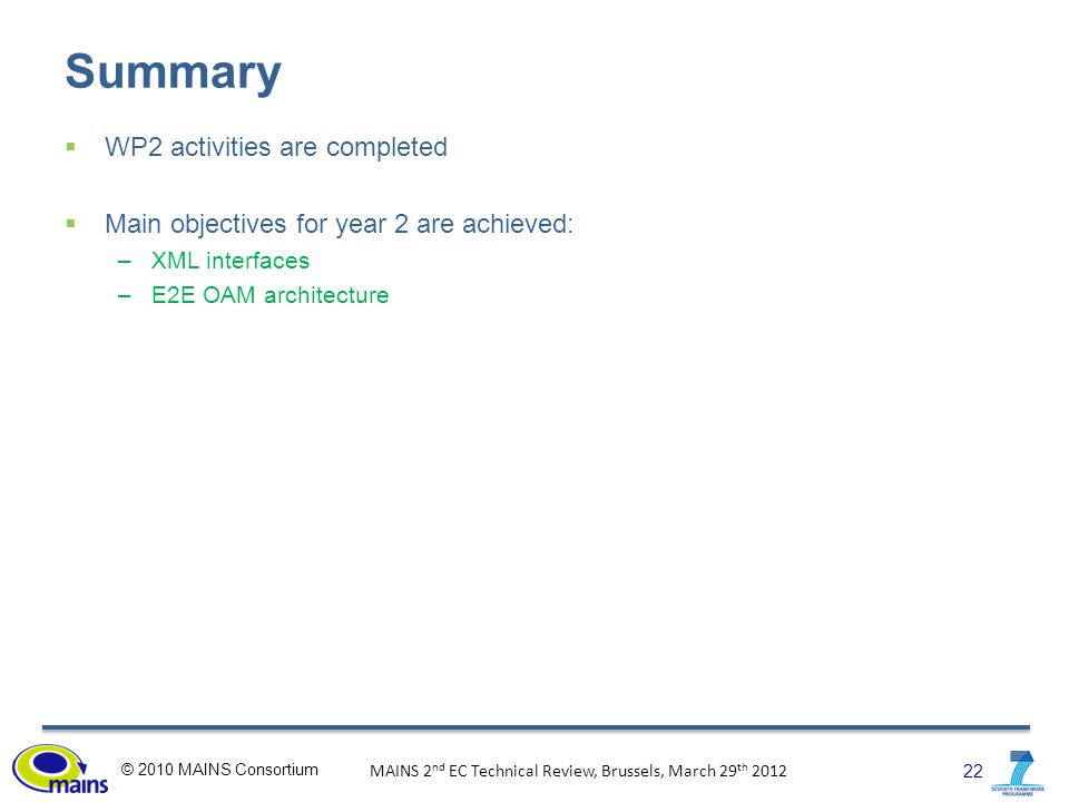 22 © 2010 MAINS Consortium MAINS 2 nd EC Technical Review, Brussels, March 29 th 2012 Summary  WP2 activities are completed  Main objectives for year 2 are achieved: –XML interfaces –E2E OAM architecture