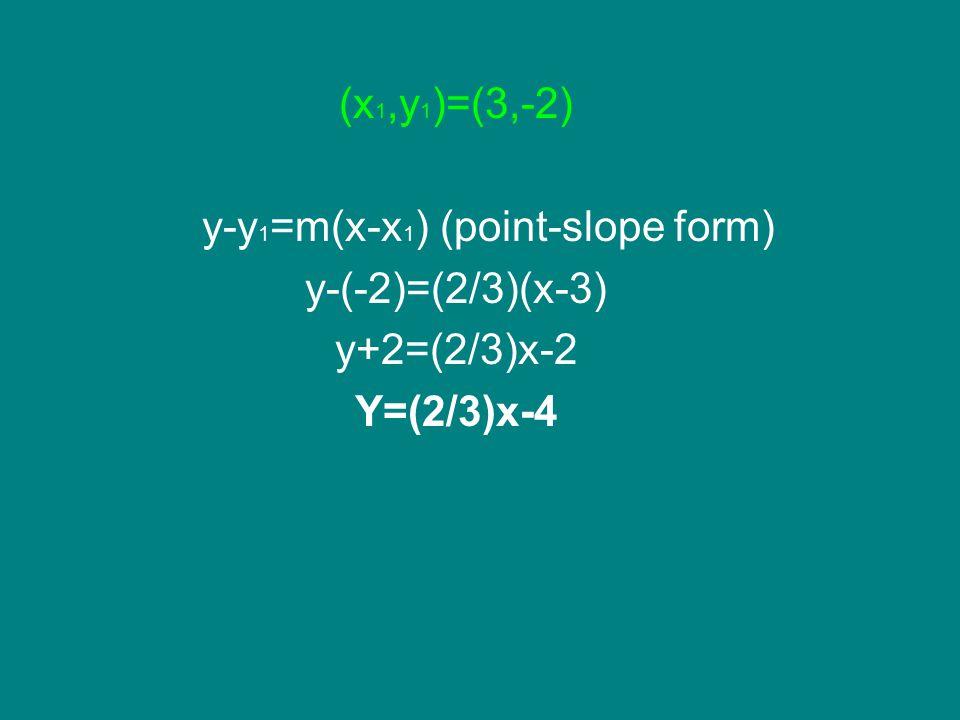 (x 1,y 1 )=(3,-2) y-y 1 =m(x-x 1 ) (point-slope form) y-(-2)=(2/3)(x-3) y+2=(2/3)x-2 Y=(2/3)x-4