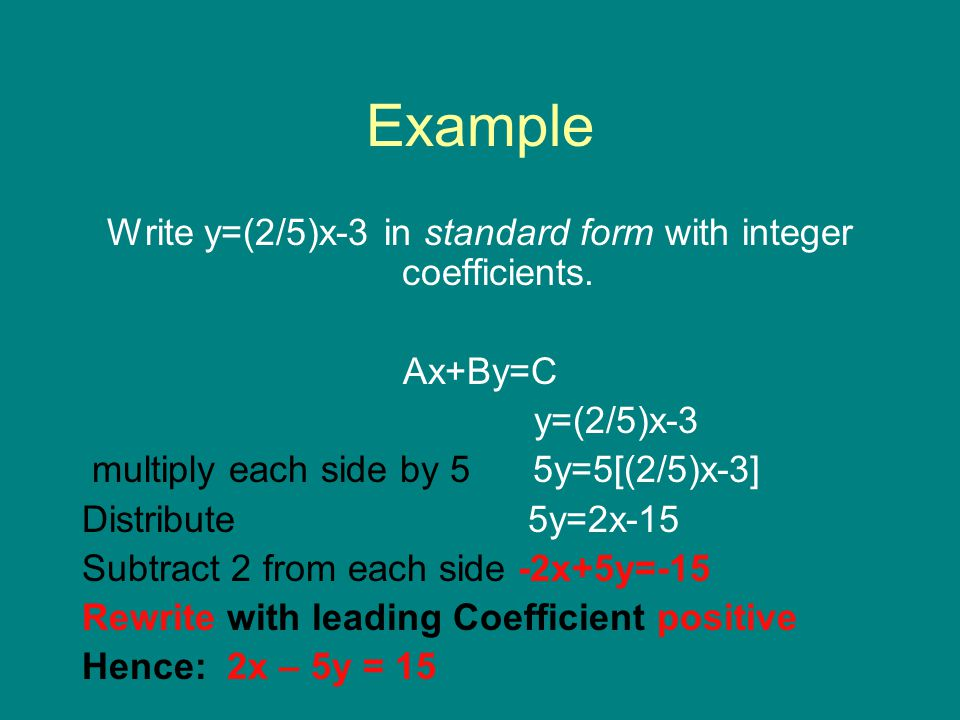 Example Write y=(2/5)x-3 in standard form with integer coefficients. Ax+By=C y=(2/5)x-3 multiply each side by 5 5y=5[(2/5)x-3] Distribute 5y=2x-15 Sub