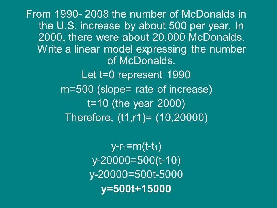 From 1990- 2008 the number of McDonalds in the U.S. increase by about 500 per year. In 2000, there were about 20,000 McDonalds. Write a linear model e