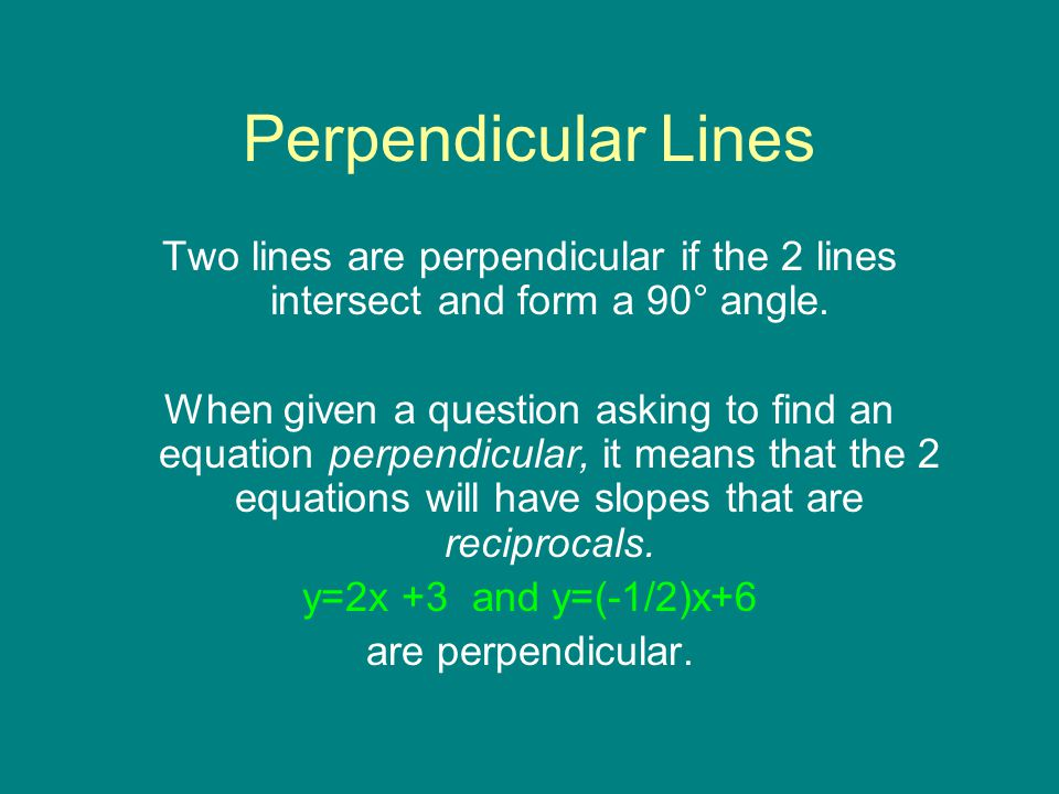 Perpendicular Lines Two lines are perpendicular if the 2 lines intersect and form a 90° angle. When given a question asking to find an equation perpen