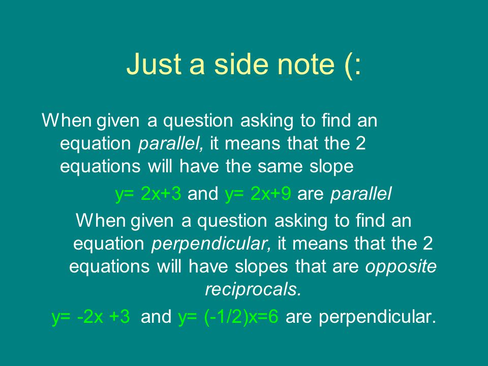 Just a side note (: When given a question asking to find an equation parallel, it means that the 2 equations will have the same slope y= 2x+3 and y= 2