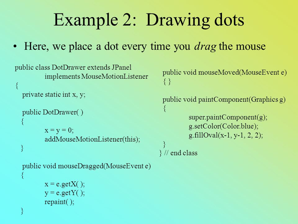 Example 2: Drawing dots Here, we place a dot every time you drag the mouse public class DotDrawer extends JPanel implements MouseMotionListener { private static int x, y; public DotDrawer( ) { x = y = 0; addMouseMotionListener(this); } public void mouseDragged(MouseEvent e) { x = e.getX( ); y = e.getY( ); repaint( ); } public void mouseMoved(MouseEvent e) { } public void paintComponent(Graphics g) { super.paintComponent(g); g.setColor(Color.blue); g.fillOval(x-1, y-1, 2, 2); } } // end class