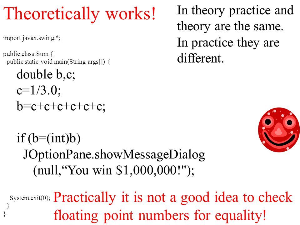 import javax.swing.*; public class Sum { public static void main(String args[]) { double b,c; c=1/3.0; b=c+c+c+c+c+c; if (b=(int)b) JOptionPane.showMessageDialog (null, You win $1,000,000! ); System.exit(0); } Theoretically works.
