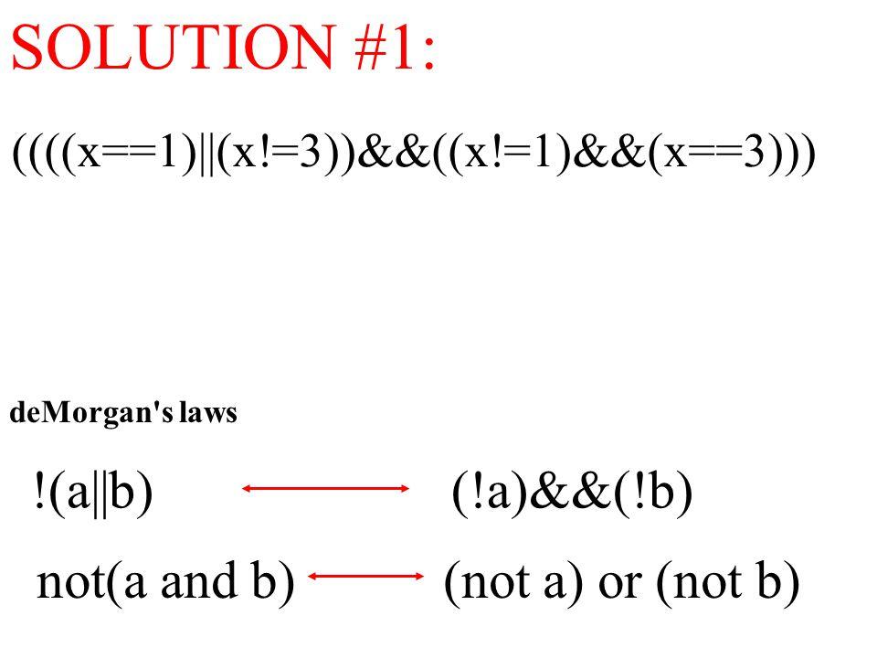 SOLUTION #1: ((((x==1)||(x!=3))&&((x!=1)&&(x==3))) !(a||b) (!a)&&(!b) not(a and b) (not a) or (not b) deMorgan s laws