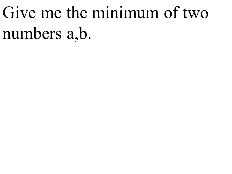 Give me the minimum of two numbers a,b.