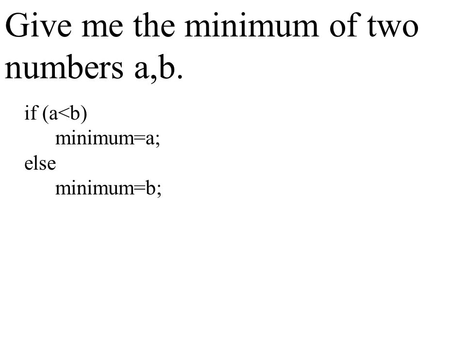 Give me the minimum of two numbers a,b. if (a<b) minimum=a; else minimum=b;