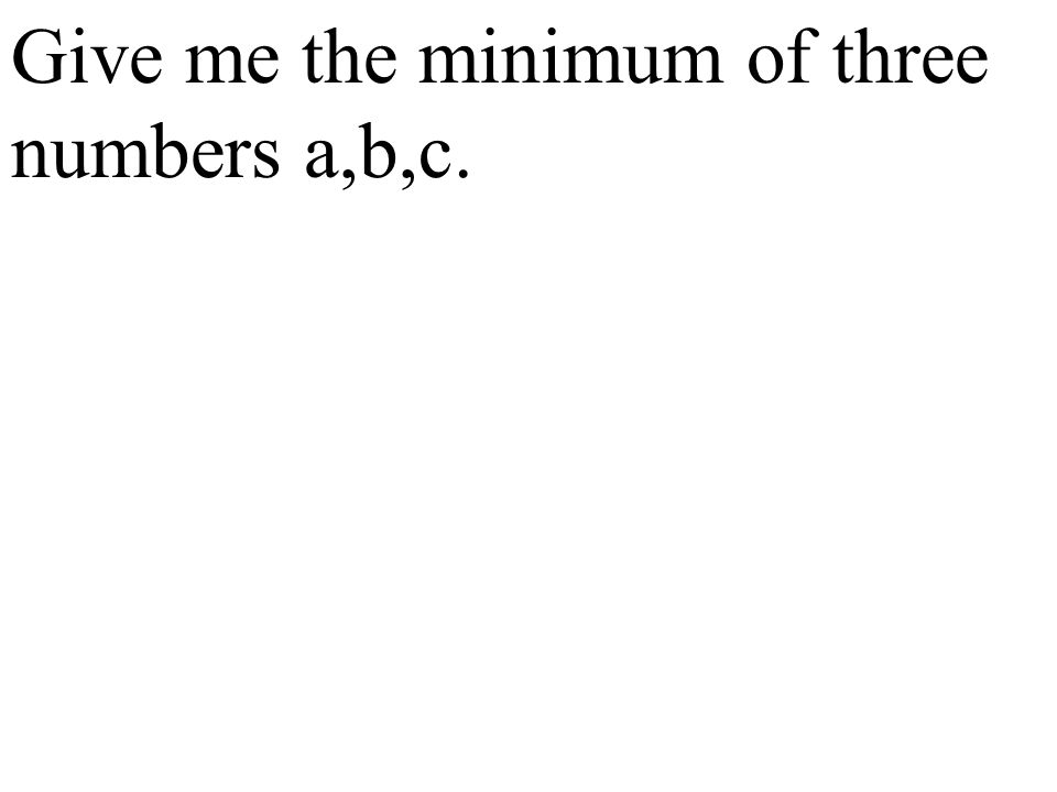 Give me the minimum of three numbers a,b,c.