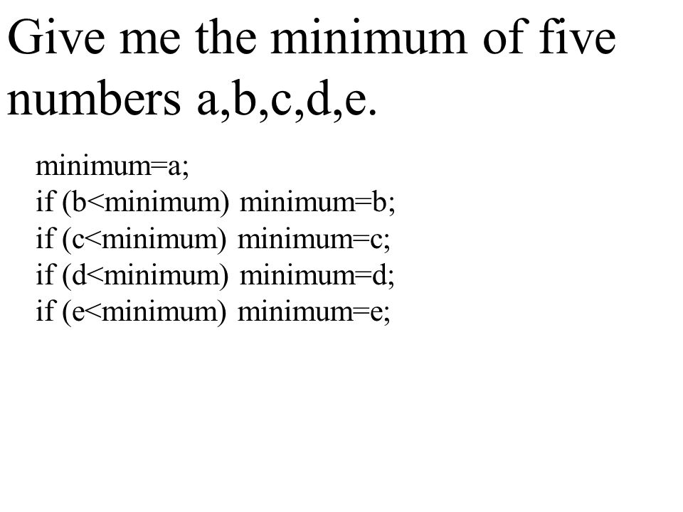 Give me the minimum of five numbers a,b,c,d,e. minimum=a; if (b<minimum) minimum=b; if (c<minimum) minimum=c; if (d<minimum) minimum=d; if (e<minimum)