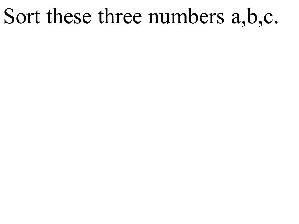 Sort these three numbers a,b,c.