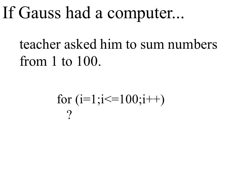 If Gauss had a computer... teacher asked him to sum numbers from 1 to 100. for (i=1;i<=100;i++) ?