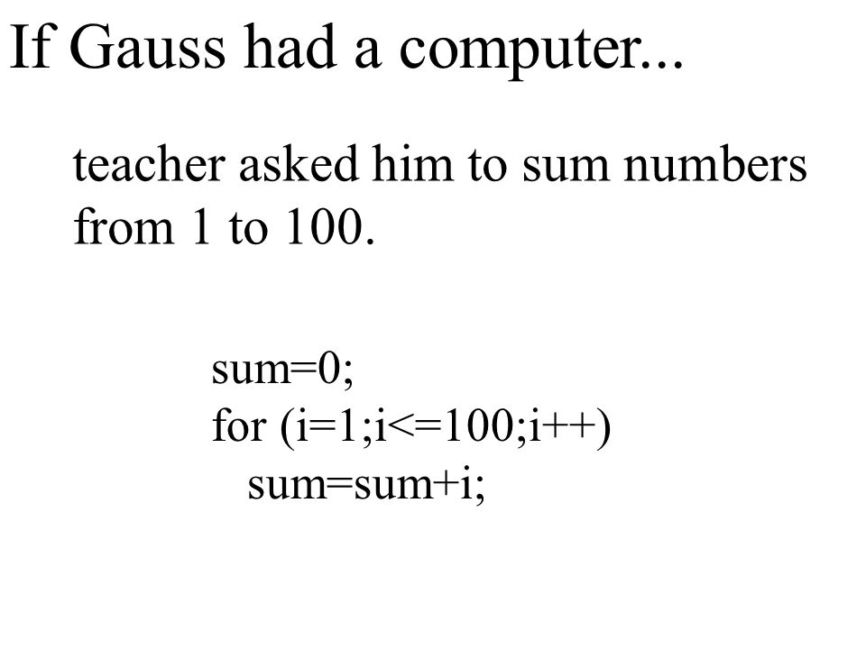 If Gauss had a computer... teacher asked him to sum numbers from 1 to 100. sum=0; for (i=1;i<=100;i++) sum=sum+i;