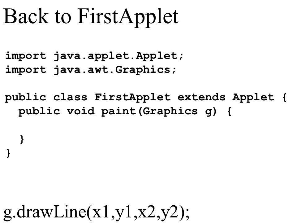 Back to FirstApplet import java.applet.Applet; import java.awt.Graphics; public class FirstApplet extends Applet { public void paint(Graphics g) { } g.drawLine(x1,y1,x2,y2);