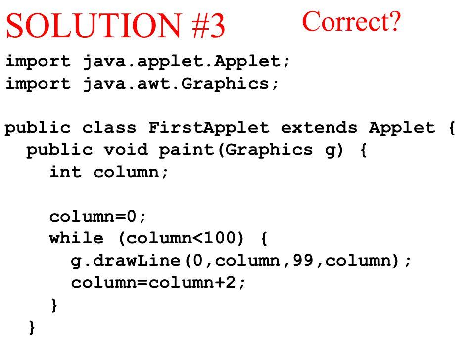 import java.applet.Applet; import java.awt.Graphics; public class FirstApplet extends Applet { public void paint(Graphics g) { int column; column=0; while (column<100) { g.drawLine(0,column,99,column); column=column+2; } SOLUTION #3 Correct?