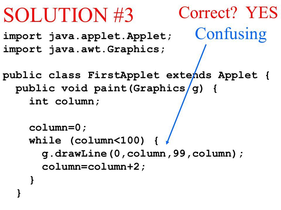 import java.applet.Applet; import java.awt.Graphics; public class FirstApplet extends Applet { public void paint(Graphics g) { int column; column=0; while (column<100) { g.drawLine(0,column,99,column); column=column+2; } Correct.