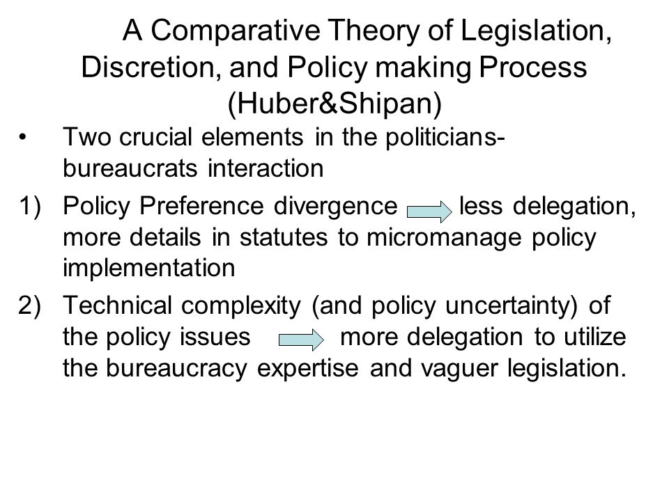 A Comparative Theory of Legislation, Discretion, and Policy making Process (Huber&Shipan) Two crucial elements in the politicians- bureaucrats interaction 1)Policy Preference divergence less delegation, more details in statutes to micromanage policy implementation 2)Technical complexity (and policy uncertainty) of the policy issues more delegation to utilize the bureaucracy expertise and vaguer legislation.
