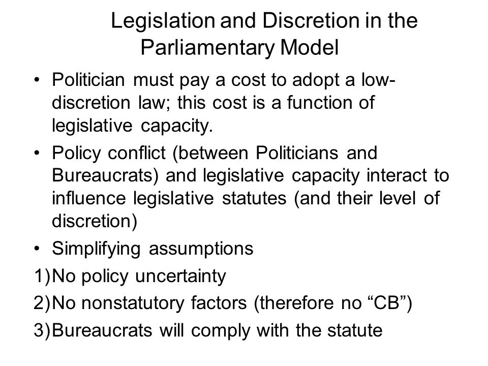 Legislation and Discretion in the Parliamentary Model Politician must pay a cost to adopt a low- discretion law; this cost is a function of legislative capacity.
