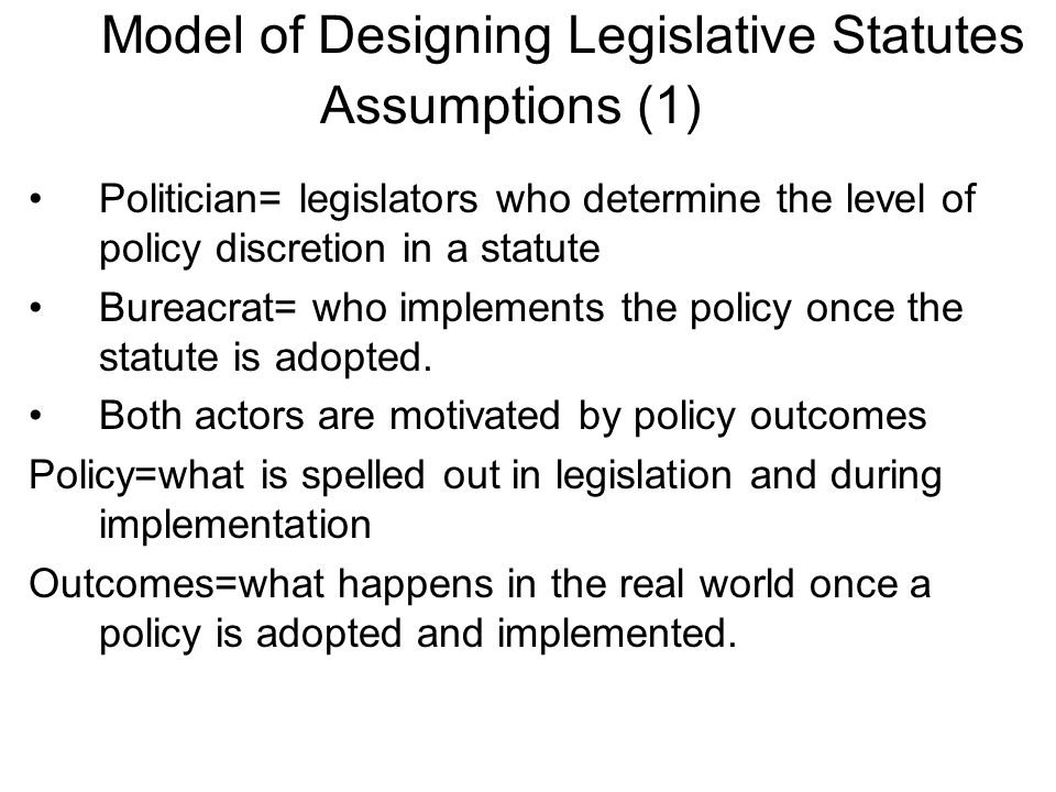 Model of Designing Legislative Statutes Assumptions (1) Politician= legislators who determine the level of policy discretion in a statute Bureacrat= who implements the policy once the statute is adopted.