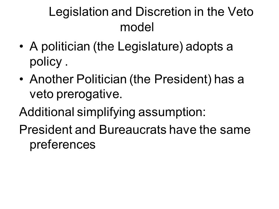 Legislation and Discretion in the Veto model A politician (the Legislature) adopts a policy.